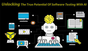 Unlocking The True Potential Of Software Testing With AI